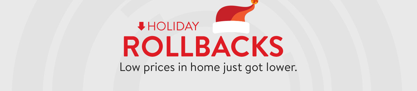 Holiday Rollbacks. Low prices in home just got lower.