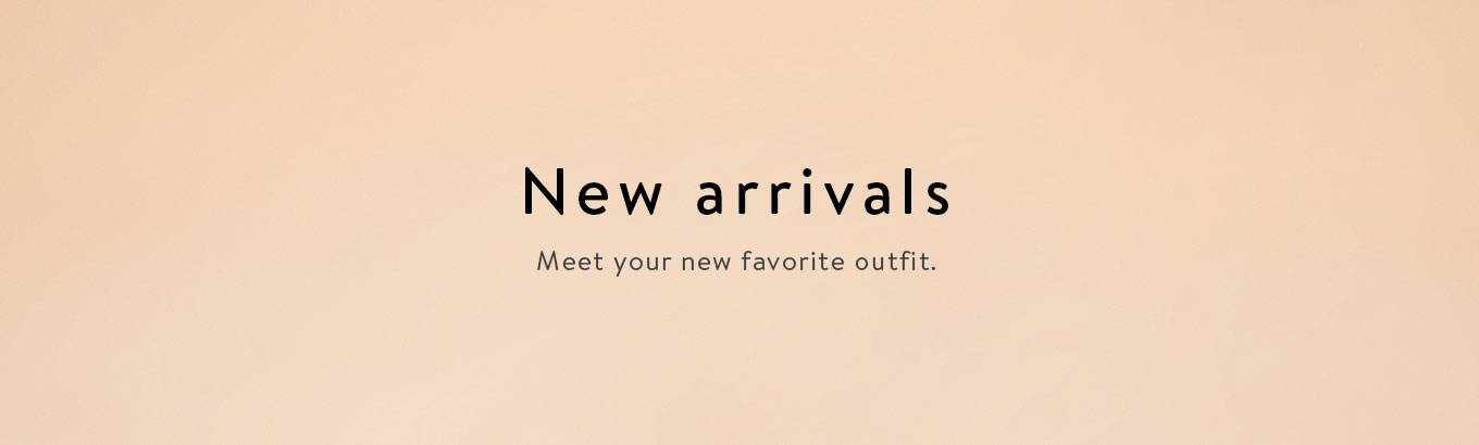 New arrivals. Meet your new favorite outfit.