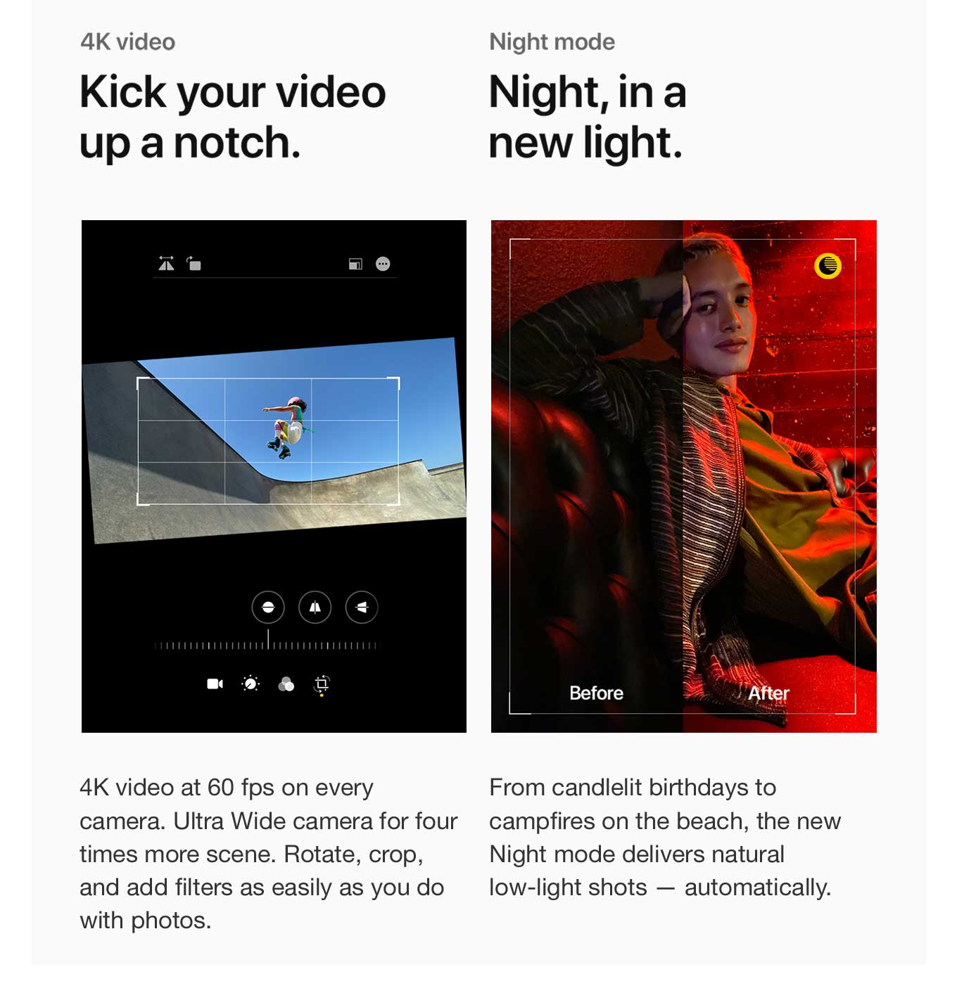 4K Video. Kick your video up a notch. Night mode. Night, in a new light.