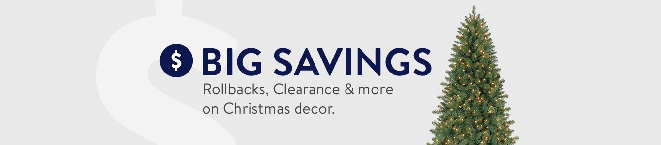 BIG SAVINGS. Rollbacks, Clearance & more on Christmas decor.