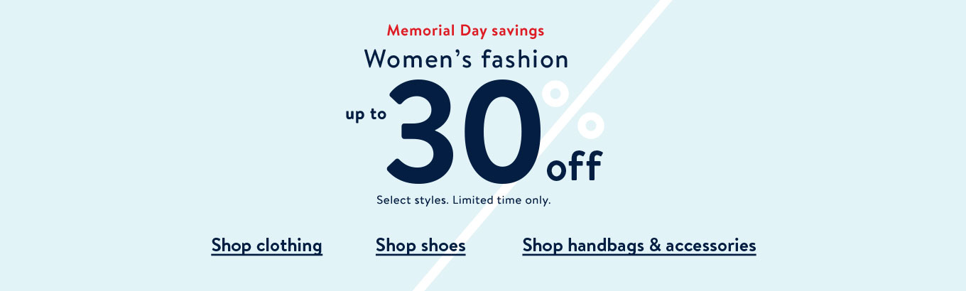 Memorial Day savings. Women's fashion up to 30% off. Select styles. Limited time only. Shop clothing. Shop shoes. Shop handbags & accessories.