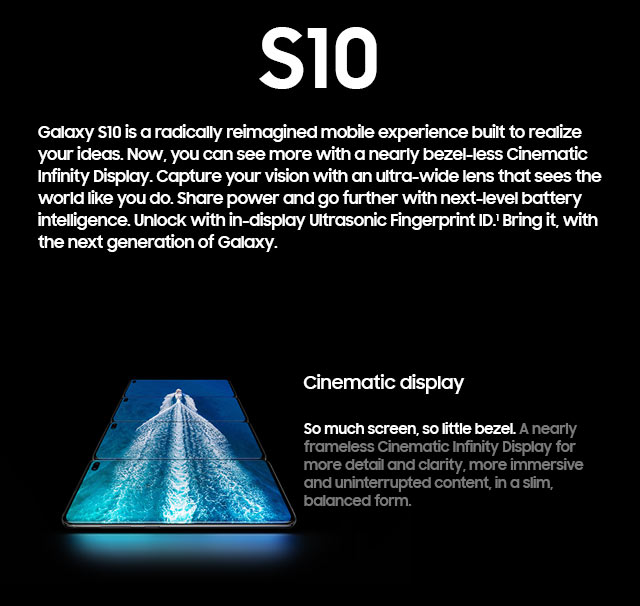 Introducing the new Samsung Galaxy S10. Cinematic display. So much screen, so little bezel.