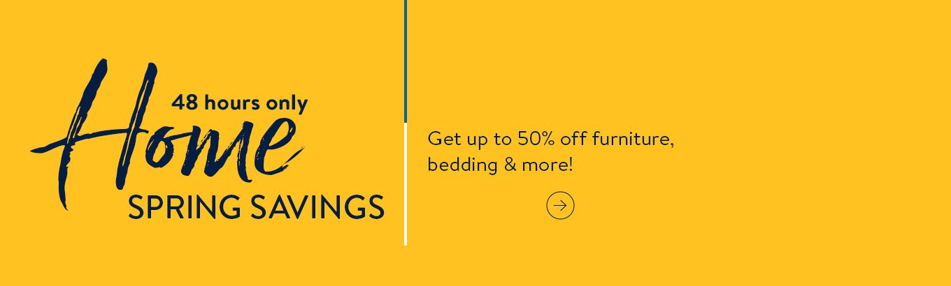Home spring savings. forty eight hours only. Get up to fifty percent off furniture, bedding and more.