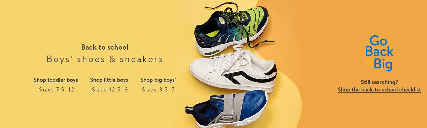 Back to school: Boys' shoes & sneakers. Shop toddler boys' sizes 7.5–12. Shop little boys' sizes 12.5–3. Shop big boys' sizes 3.5–7. Go Back Big. Still searching? Shop the back-to-school-checklist.