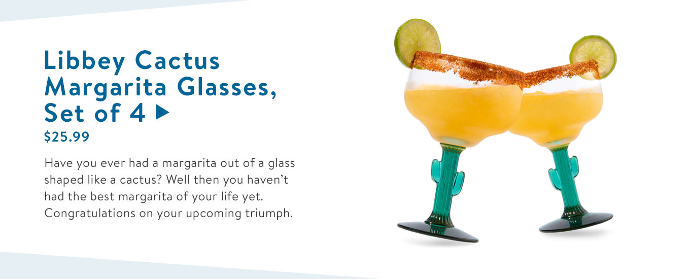 Have you ever had a margarita out of a glass shaped like a cactus? Well then you haven?t had the best margarita of your life yet. Congratulations on your upcoming triumph.