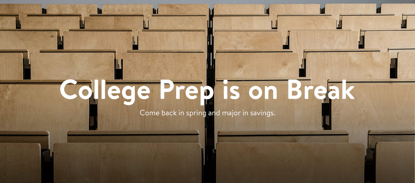 College prep is on break. Come back in spring and major in savings.