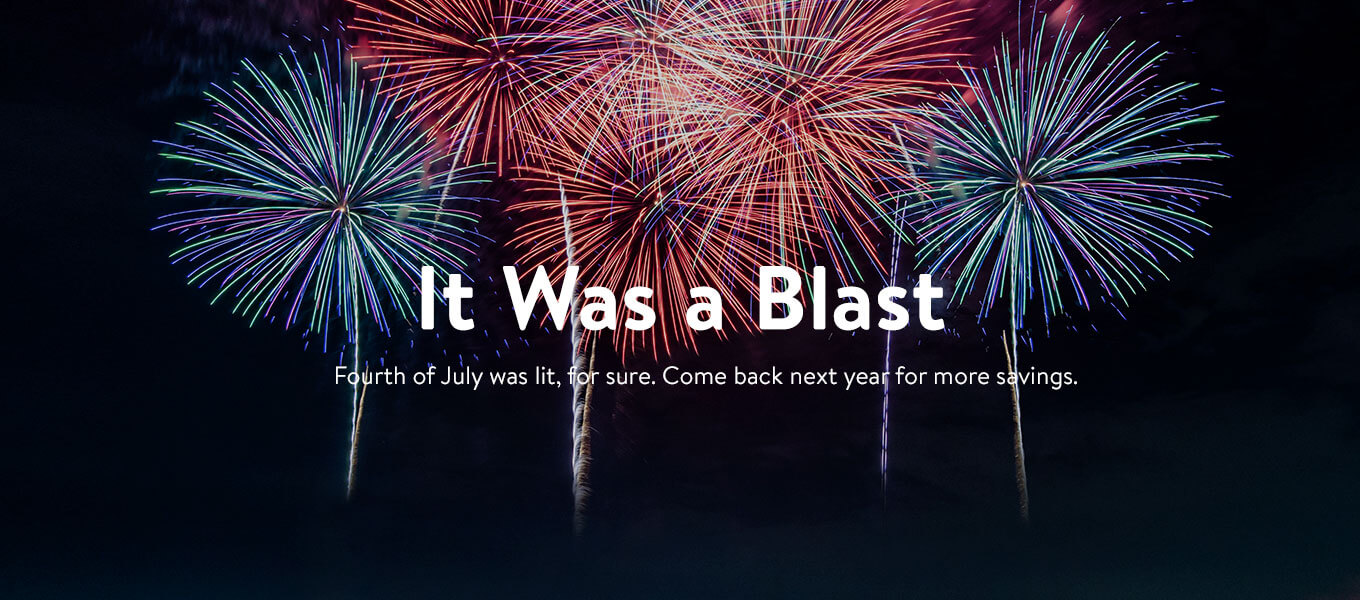 It was a blast! Fourth of July was lit, for sure. Come back next year for more savings.