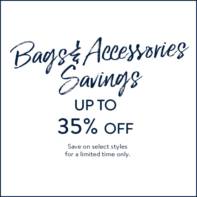 Bags & Accessories Savings up to 35% off Save on select styles for a limited time only. Shop Now