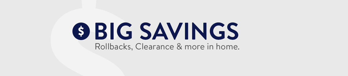 BIG SAVINGS. Rollbacks, Clearance & more in home.