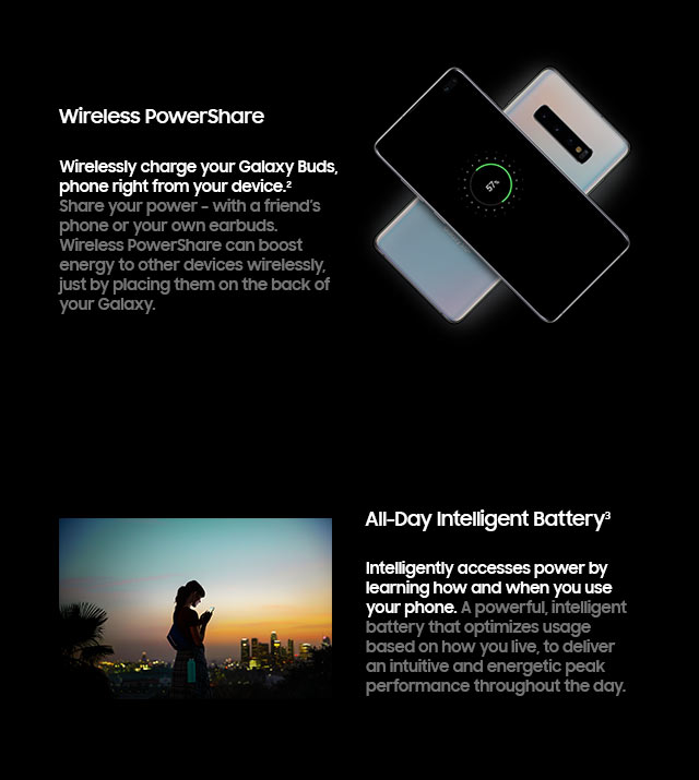 Wireless PowerShare. Wirelessly charge your Galaxy Buds. Galaxy Watch or even a friend's phone right from your device. All-Day Intelligent Battery. Intelligently accesses power by learning how and when you use your phone.