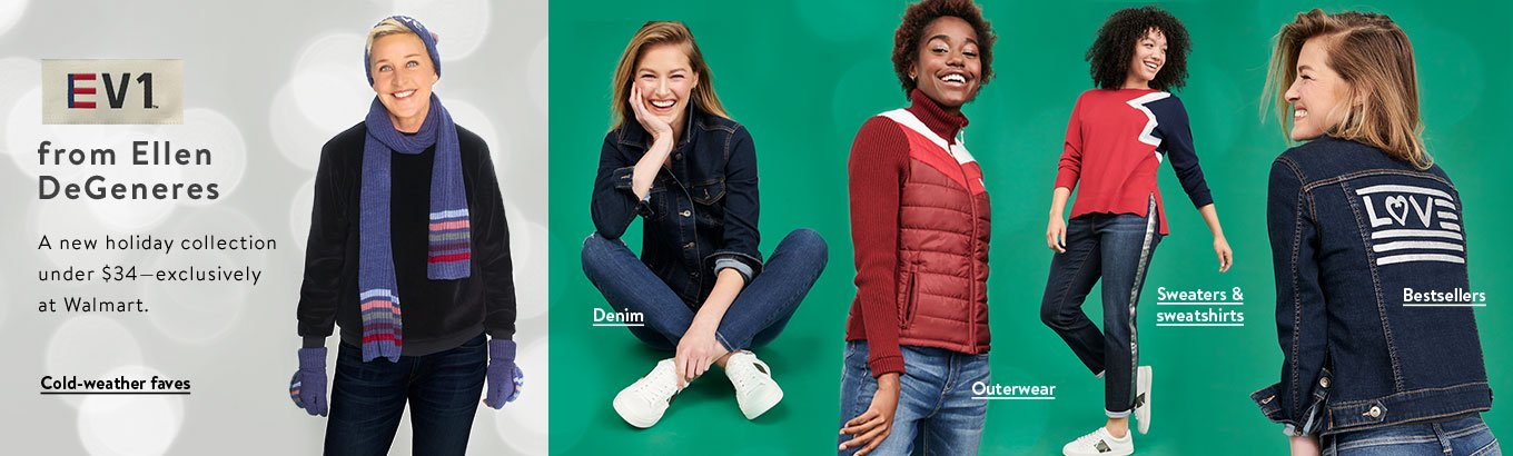 EV1 from Ellen DeGeneres. A new holiday collection under thirty-four dollars, exclusively at Walmart. Shop denim. Shop sweaters and sweatshirts. Shop cold-weather faves. Shop outerwear. Shop bestsellers.
