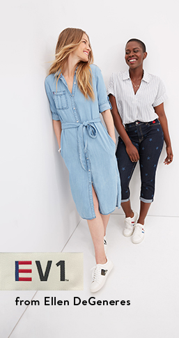 EV1 by Ellen DeGeneres. Shop denim from eighteen dollars. Easy dresses, jeans, and more.