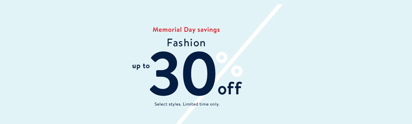 Memorial Day savings. Fashion up to 30% off. Select styles. Limited time only.