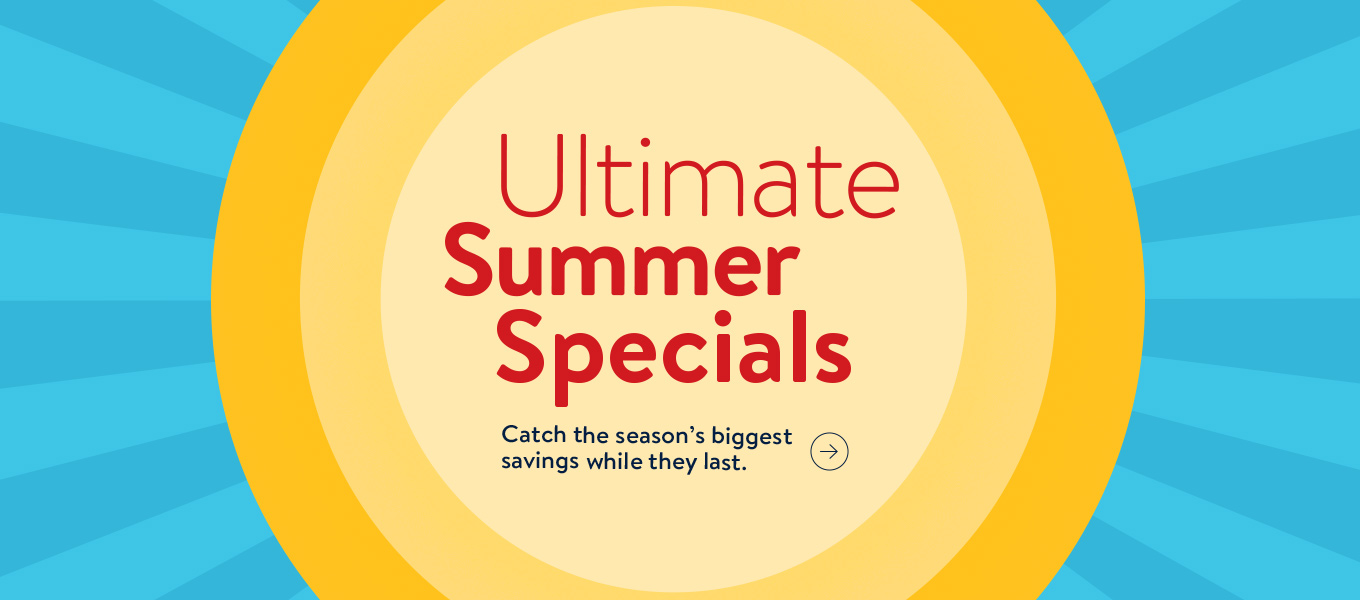 Ultimate Summer Specials. Catch the season's biggest savings while they last.
