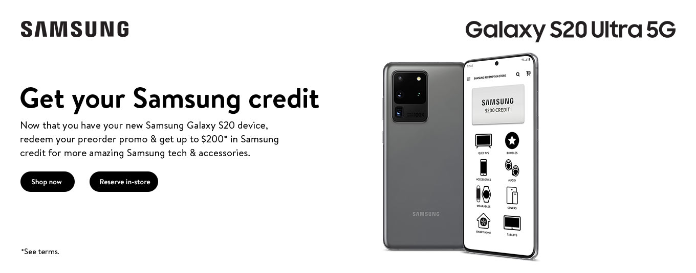 Now that you have your new Samsung Galaxy S20 device, redeem your preorder promo and get up to $200 in Samsung credit for more amazing Samsung tech and accessories. See terms.