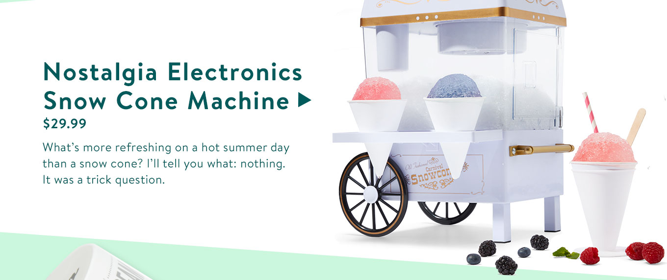 Nostalgia Electronics Snow Cone Machine. $29.99. What's more refreshing on a hot summer day than a snow cone? I'll tell you what: nothing. It was a trick question.