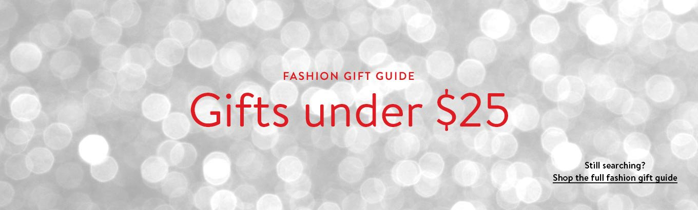 Fashion gift guide. Gifts under $25. Still searching? Shop the full fashion gift guide.