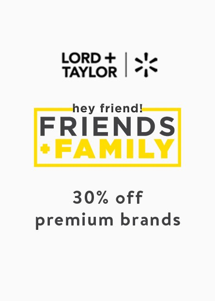 Lord + Taylor plus Walmart. Hey friend! Friends + family. 30% off premium brands.