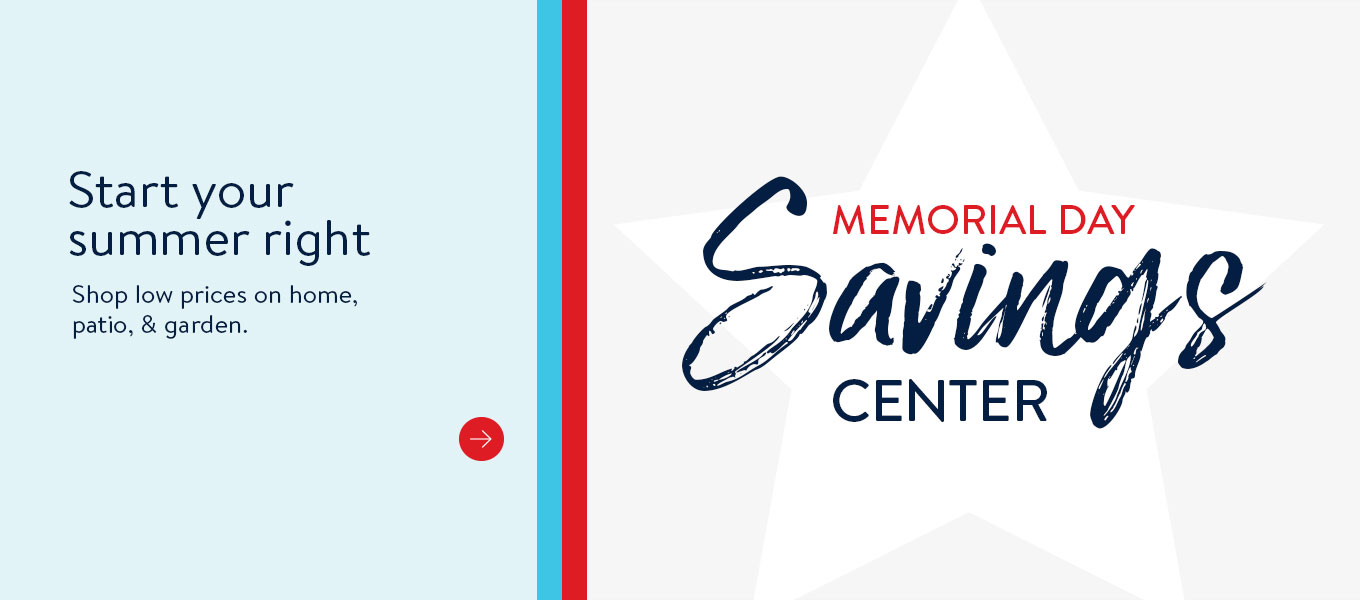 Memorial Day savings center. Start your summer right. Shop low prices on home, patio, and garden.