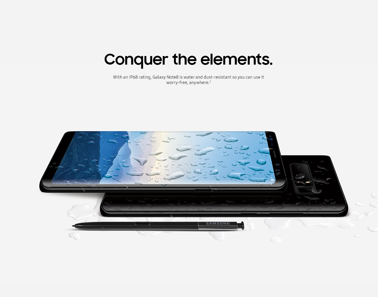 Conquer the elements. With an IP68 rating, Galaxy Note 8 is water and dust-resistant so you can use it worry-free, anywhere.