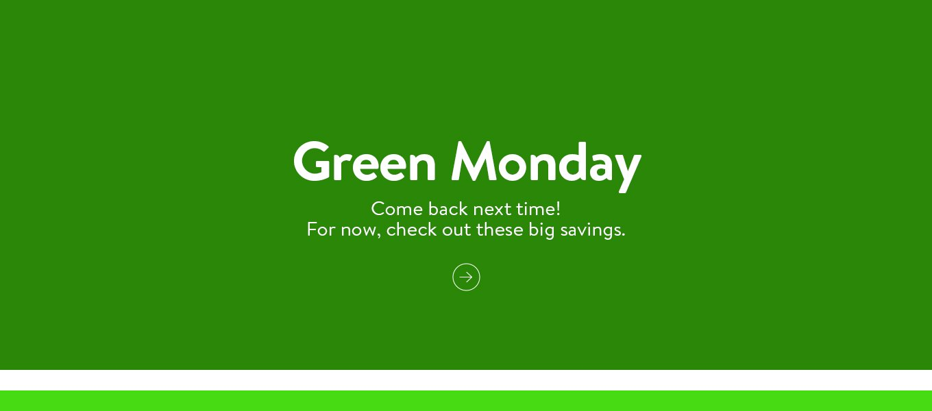 Green Monday's faded away. Come back next time! For now, check out these big savings.