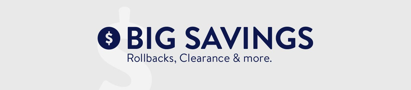 BIG SAVINGS. Rollbacks, Clearance & more.