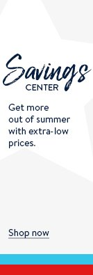 Savings Center. Get more out of summer with extra-low prices. Shop now.