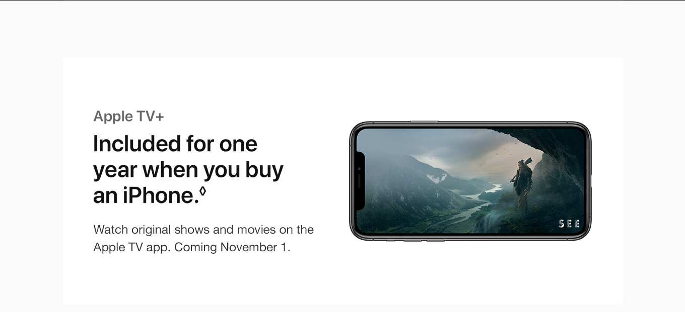Apple TV+. Included for one year when you buy an iPhone.