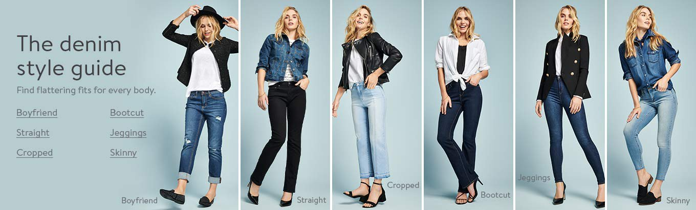 The denim style guide. Find flattering fits for every body. Boyfriend. Straight. Cropped. Bootcut. Jeggings. Skinny.