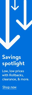 Savings spotlight. Low, low prices with Rollbacks, clearance, and more. Shop now.