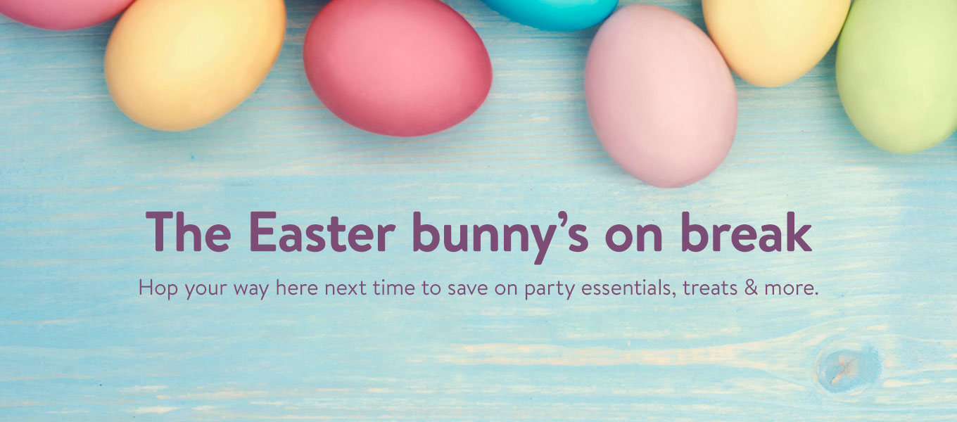 Easter bunny's on break! Hop your way here next time to save on party essentials, treats & more.