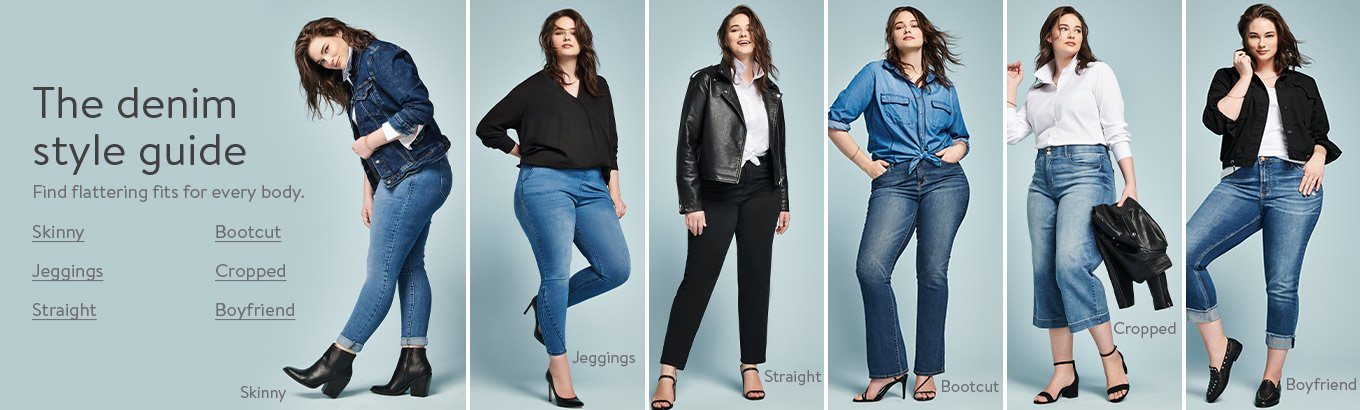 The denim style guide. Find flattering fits for every body. Skinny. Jeggings. Straight. Bootcut. Cropped. Boyfriend.