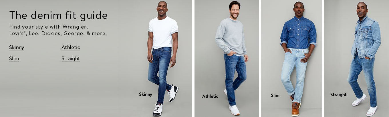 The Denim Fit Guide. Find your style with Wrangler, Levi's®, Lee, Dickies, George, and more. Skinny, athletic, slim, straight. Shop all.