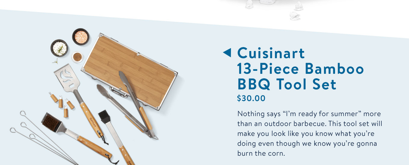 Nothing says ?I?m ready for summer? more than an outdoor barbecue. This tool set will make you look like you know what you?re doing even though we know you?re gonna burn the corn.
