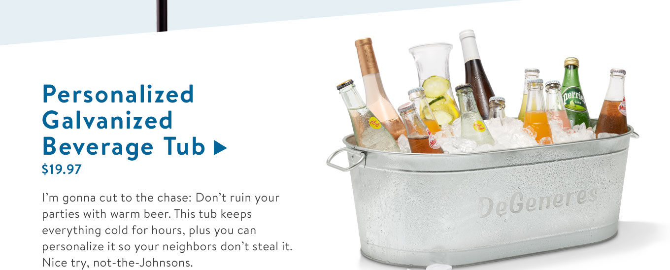 I?m gonna cut to the chase: Don?t ruin your parties with warm beer. This tub keeps everything cold for hours, plus you can personalize it so your neighbors don?t steal it. Nice try, not-the-Johnsons.
