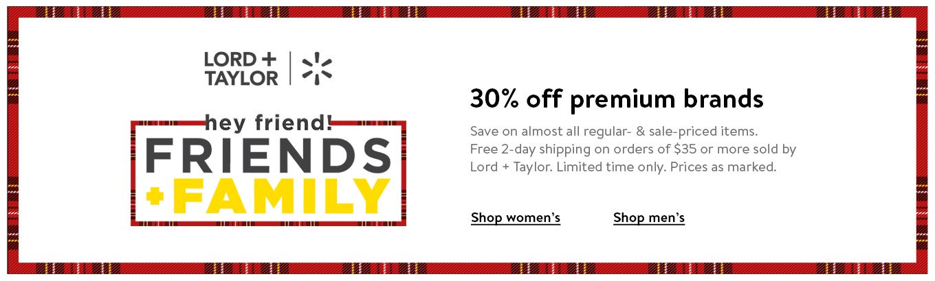 Hey! 30 percent off premium brands. Save on almost all regular and sale items. Free 2-day shipping on orders of 35 dollars or more sold by Lord and Taylor. Limited time only. Prices as marked. Shop women's. Shop men's. Lord and Taylor plus Walmart.