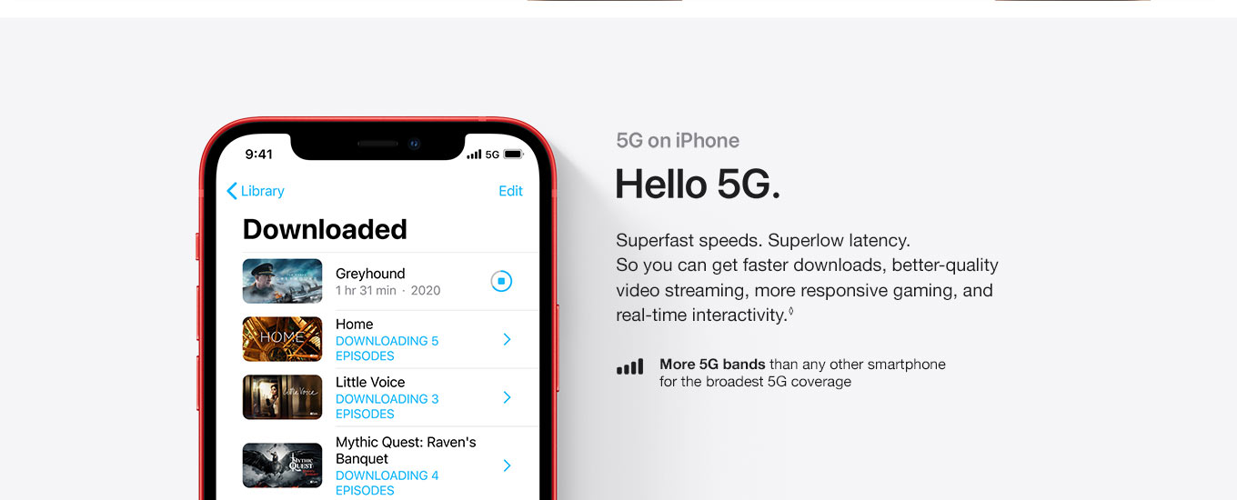 5G on iPhone. Hello 5G. Superfast speeds. Superlow latency. So you can get faster downloads, better quality video streaming, more responsive gaming, and real-time interactivity. More 5G bands than any other smartphone for the broadest 5G coverage.