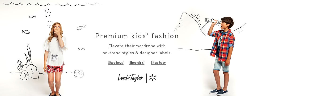 Premium kids' fashion. Elevate their wardrobe with on-trend styles & designer labels. Shop boys'. Shop girls'. Shop baby. Lord & Taylor + Walmart.