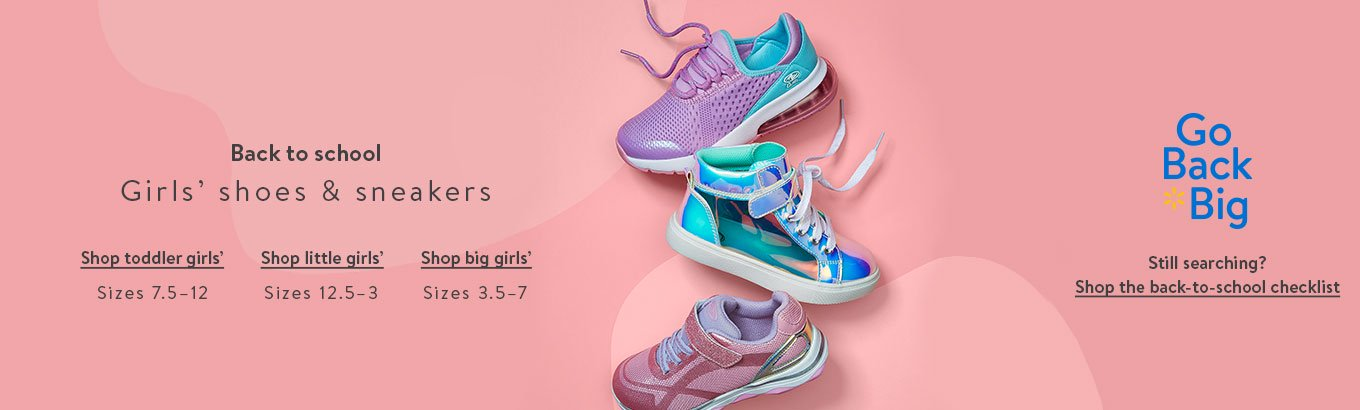 Back to school: Girls' shoes & sneakers. Shop toddler girls' sizes 7.5–12. Shop little girls' sizes 12.5–3. Shop big girls' sizes 3.5–7. Go Back Big. Still searching? Shop the back-to-school-checklist.