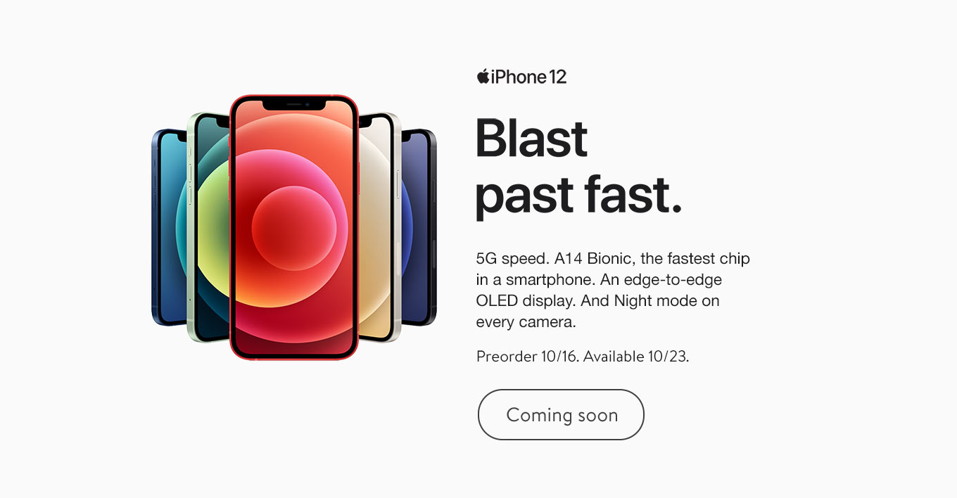 iPhone 12. 5G speed. A14 Bionic, the fastest chop in a smartphone. An edge-to-edge OLED display. And Night mode on every camera. iPhone 12 preorder 10/16/20. iPhone 12 mini preorder 11/6/20. Coming soon.