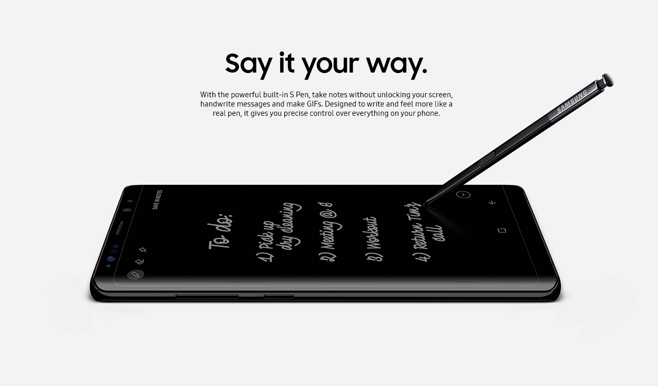 Say it your way. With the powerful built-in S pen, take notes without unlocking your screen, handwrite messages and make GIFs. Designed to write and feel more like a real pen, it gives you precise control over everything on your phone.