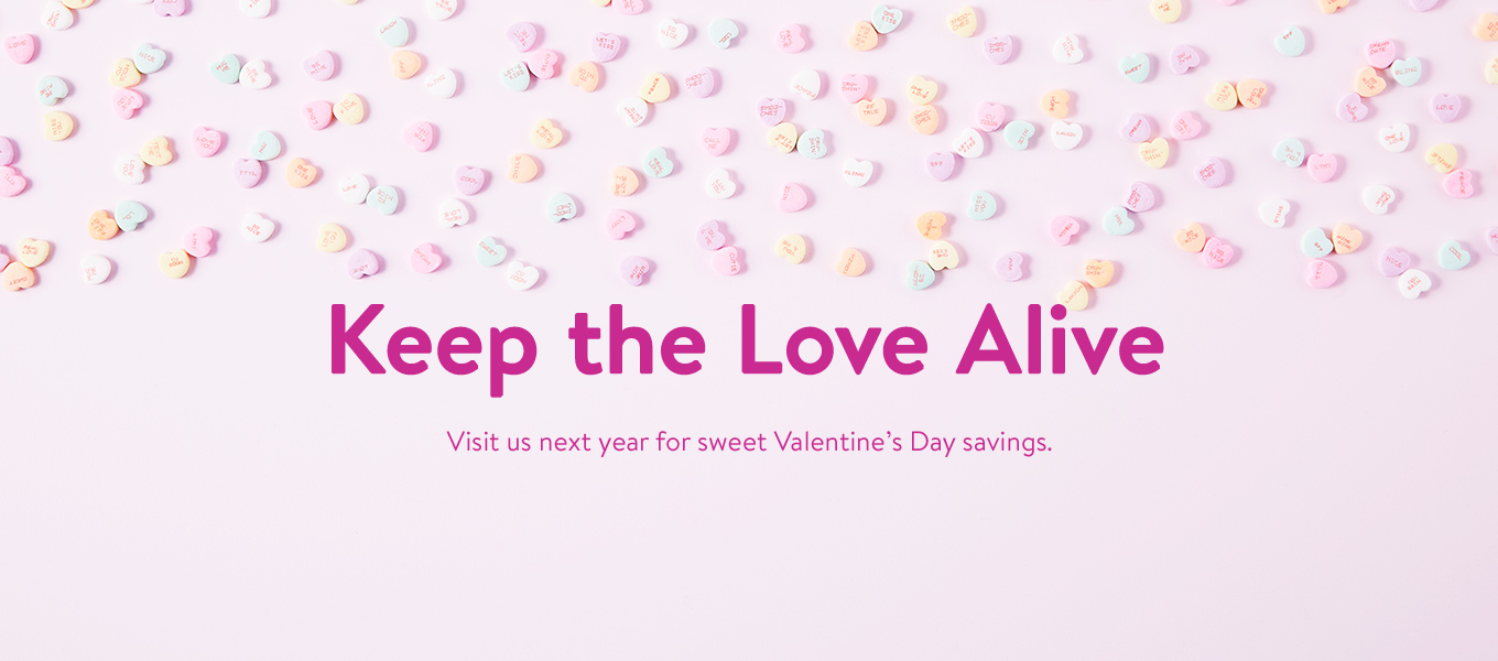 Keep the Love Alive. Visit us next year for sweet Valentine's Day savings.
