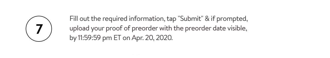 Fill out the required information, tap submit & if prompted, upload your proof of preorder with the preorder date visible by 11:59:59pm ET on April 20, 2020.