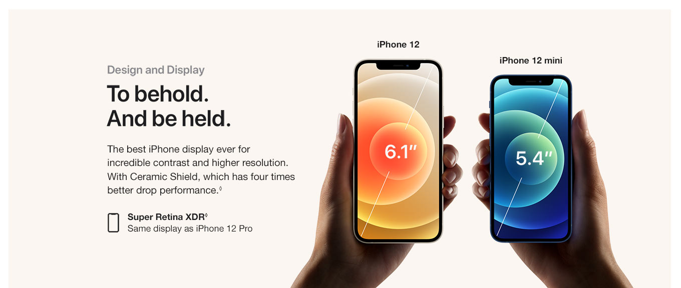 Design and display. To behold. And be held. The best iPhone display ever for incredible contrast and higher resolution. With Ceramic Shield, which has four times better drop performance. Super Retina XDR. Same display as iPhone 12 Pro.