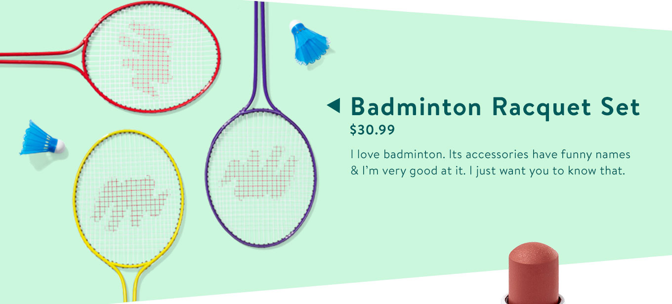 Badminton Racquet Set. $44.15. I love badminton. Its accessories have funny names & I'm very good at it. I just want you to know that.