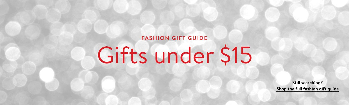Fashion gift guide. Gifts under $15. Still searching? Shop the full fashion gift guide.